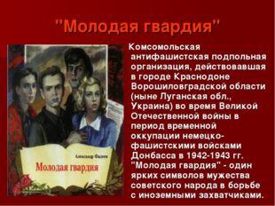 """""""Молодая гвардия"""" Комсомольская антифашистская подпольная организация, действ"""
