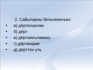 2. Сайыларны бельгиленъиз: а) дёрткошелик б) дёрт в) дёртаякъламакъ г) дёртю