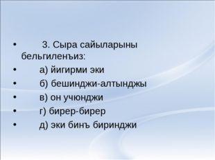 3. Сыра сайыларыны бельгиленъиз: а) йигирми эки б) бешинджи-алтынджы в) он у