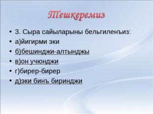 3. Сыра сайыларыны бельгиленъиз: а)йигирми эки б)бешинджи-алтынджы в)он учюнд