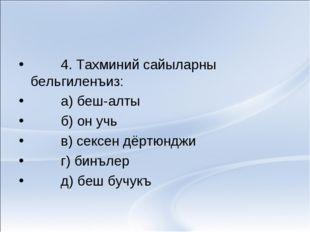 4. Тахминий сайыларны бельгиленъиз: а) беш-алты б) он учь в) сексен дёртюндж