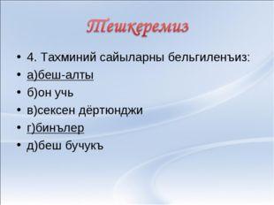 4. Тахминий сайыларны бельгиленъиз: а)беш-алты б)он учь в)сексен дёртюнджи г)