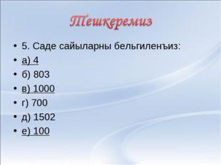 5. Саде сайыларны бельгиленъиз: а) 4 б) 803 в) 1000 г) 700 д) 1502 е) 100
