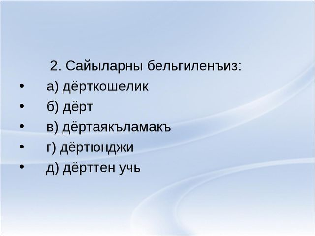 2. Сайыларны бельгиленъиз: а) дёрткошелик б) дёрт в) дёртаякъламакъ г) дёртю...