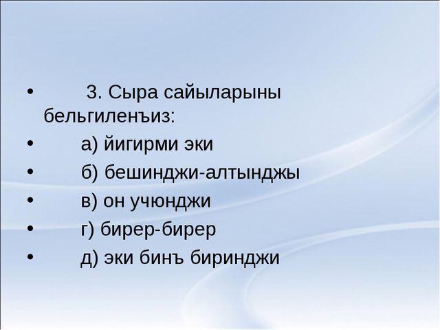 3. Сыра сайыларыны бельгиленъиз: а) йигирми эки б) бешинджи-алтынджы в) он у...