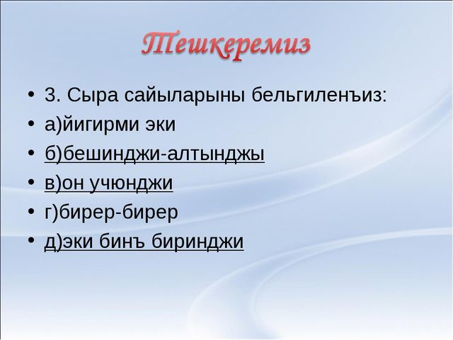 3. Сыра сайыларыны бельгиленъиз: а)йигирми эки б)бешинджи-алтынджы в)он учюнд...