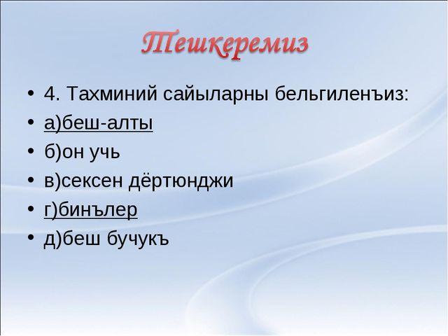 4. Тахминий сайыларны бельгиленъиз: а)беш-алты б)он учь в)сексен дёртюнджи г)...