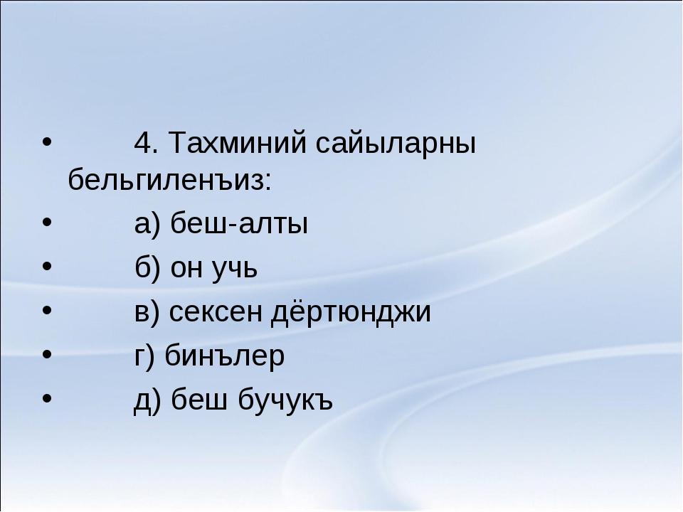 4. Тахминий сайыларны бельгиленъиз: а) беш-алты б) он учь в) сексен дёртюндж...