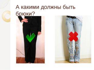 А какими должны быть брюки?