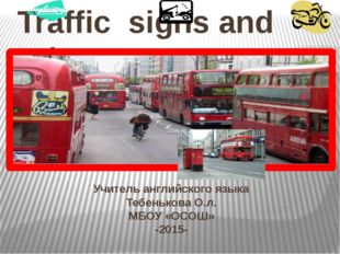 Учитель английского языка Тебенькова О.л. МБОУ «ОСОШ» -2015- Traffic signs an