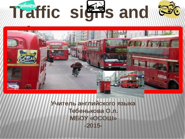 Учитель английского языка Тебенькова О.л. МБОУ «ОСОШ» -2015- Traffic signs an...