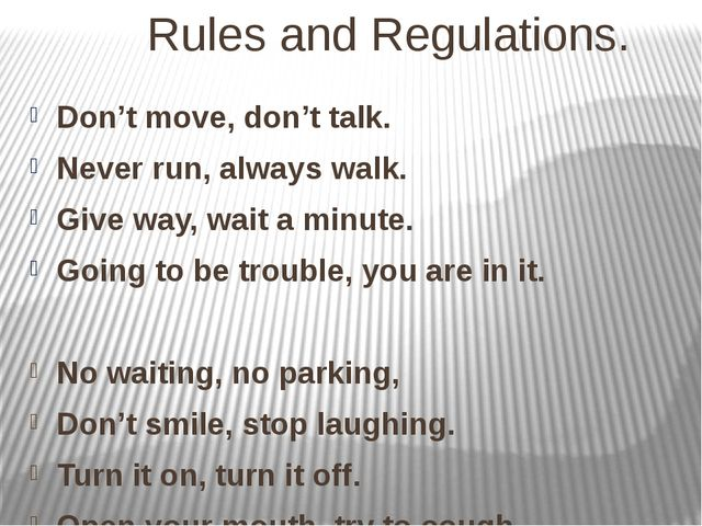 Rules and Regulations. Don't move, don't talk. Never run, always walk. Give...