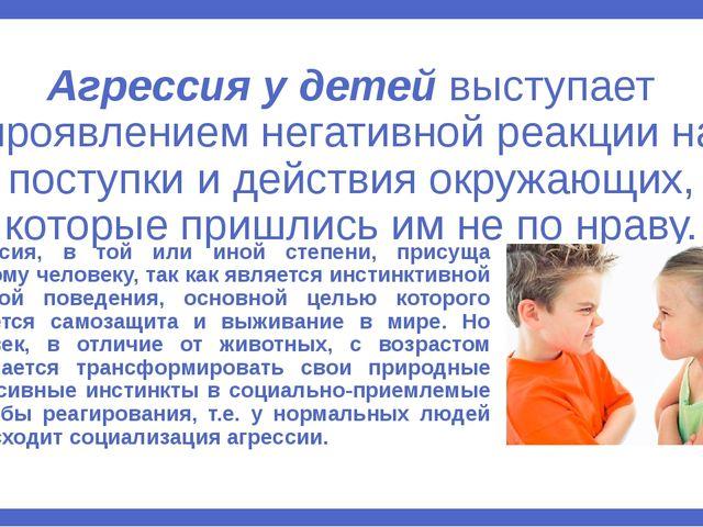 Агрессия у детей выступает проявлением негативной реакции на поступки и дейст...