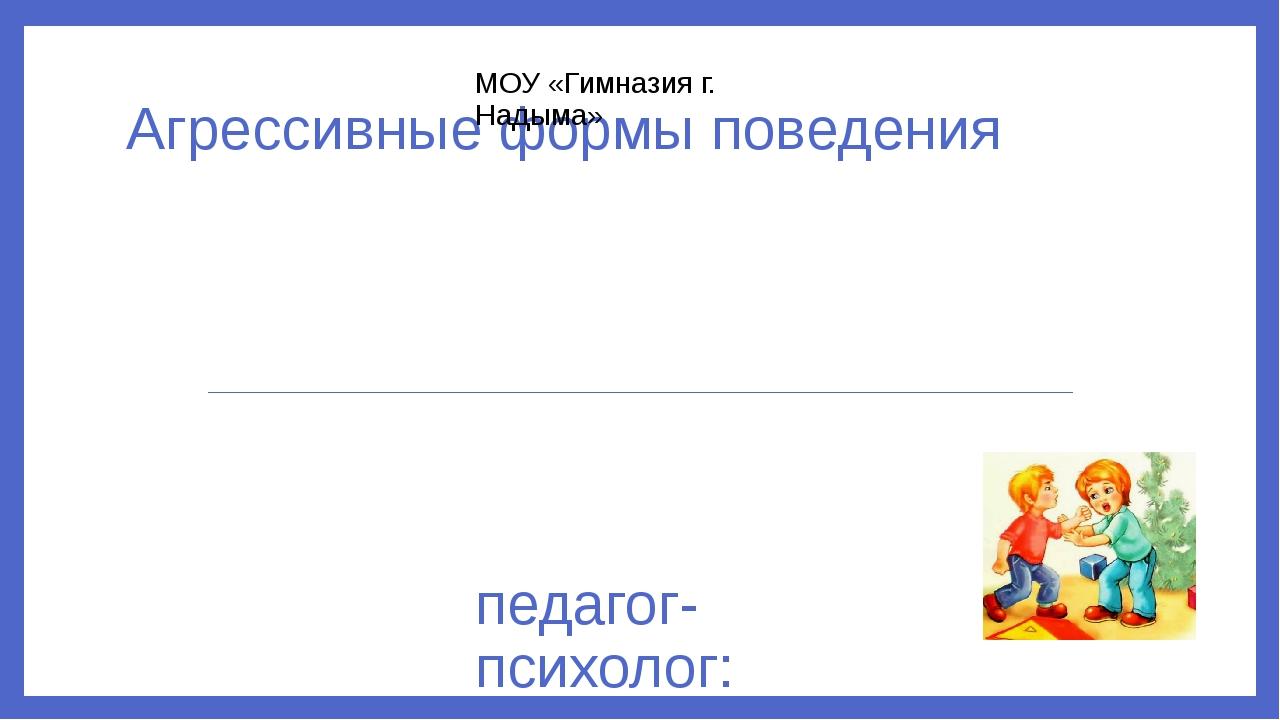 Агрессивные формы поведения педагог-психолог: Теняева А.О. МОУ «Гимназия г. Н...