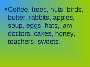 Coffee, trees, nuts, birds, butter, rabbits, apples, soup, eggs, hats, jam, d