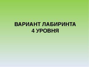 ВАРИАНТ ЛАБИРИНТА 4 УРОВНЯ