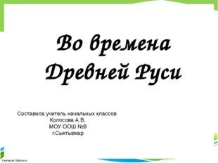 Во времена Древней Руси Составила учитель начальных классов Колосова А.В. МОУ