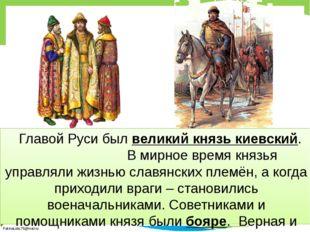 Главой Руси был великий князь киевский. В мирное время князья управляли жиз