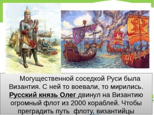 Могущественной соседкой Руси была Византия. С ней то воевали, то мирились. Р
