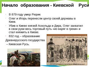 В 879 году умер Рюрик Олег и Игорь перенесли центр своей державы в Киев. Убив