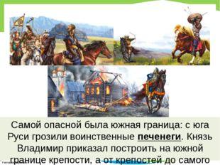 Самой опасной была южная граница: с юга Руси грозили воинственные печенеги. К