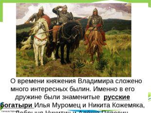 О времени княжения Владимира сложено много интересных былин. Именно в его д