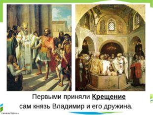 Первыми приняли Крещение сам князь Владимир и его дружина. FokinaLida.75@ma