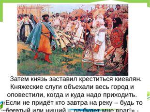 Затем князь заставил креститься киевлян. Княжеские слуги объехали весь горо