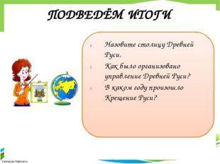 ПОДВЕДЁМ ИТОГИ Назовите столицу Древней Руси. Как было организовано управлени