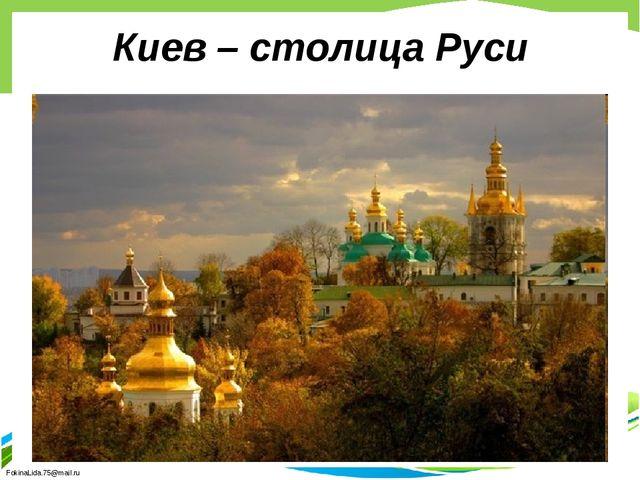 Киев – столица Руси FokinaLida.75@mail.ru