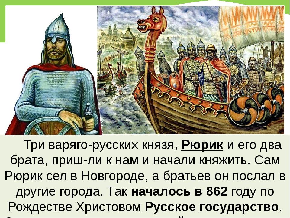 Три варяго-русских князя, Рюрик и его два брата, приш-ли к нам и начали кня...