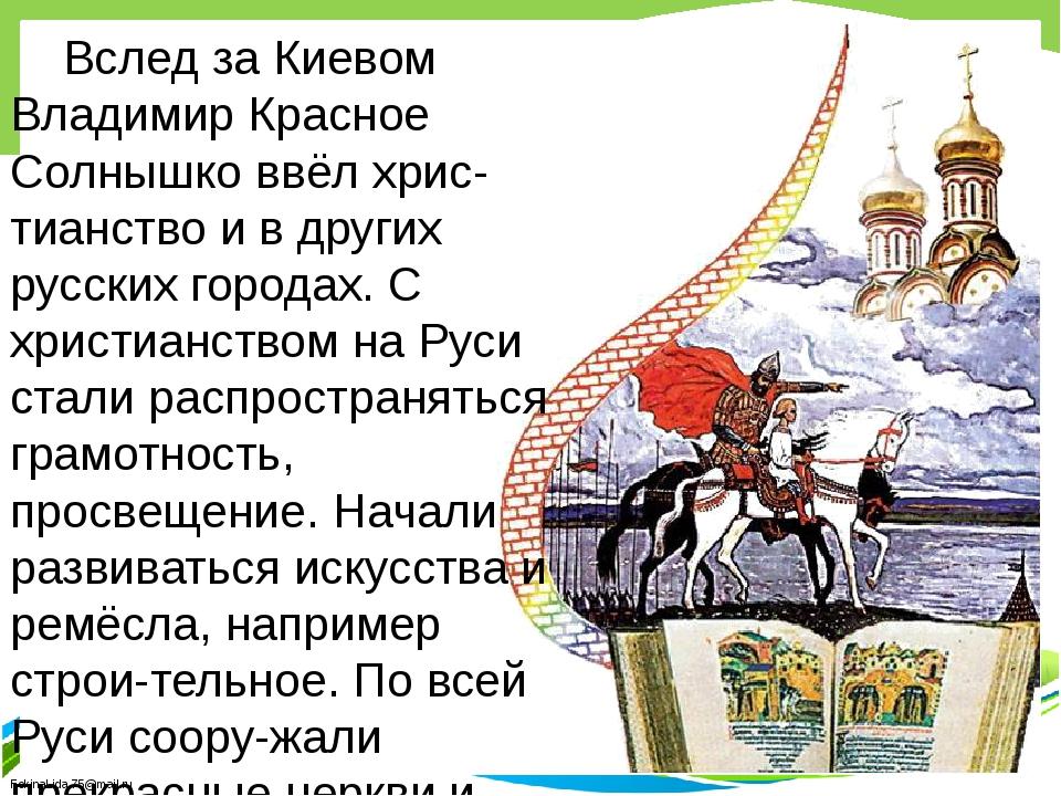 Вслед за Киевом Владимир Красное Солнышко ввёл хрис-тианство и в других рус...