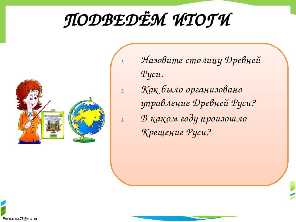 ПОДВЕДЁМ ИТОГИ Назовите столицу Древней Руси. Как было организовано управлени...