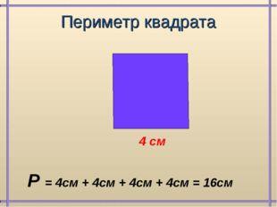 Периметр квадрата 4 см Р = 4см + 4см + 4см + 4см = 16см