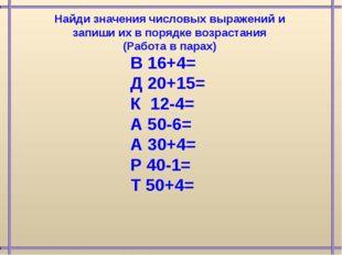 В 16+4= Д 20+15= К 12-4= А 50-6= А 30+4= Р 40-1= Т 50+4= Найди значения число