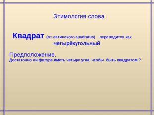 Квадрат (от латинского quadratus) переводится как четырёхугольный Предположен