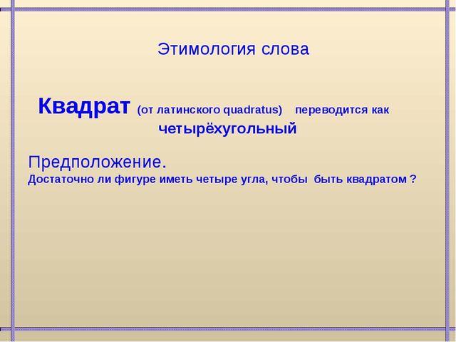 Квадрат (от латинского quadratus) переводится как четырёхугольный Предположен...