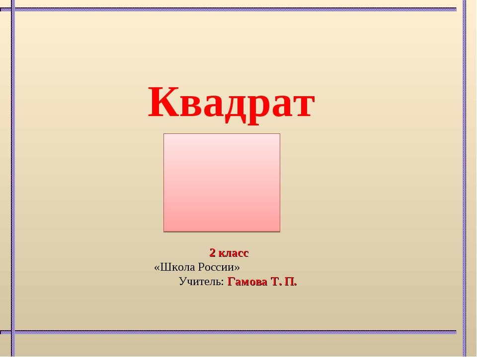 Квадрат 2 класс «Школа России» Учитель: Гамова Т. П.