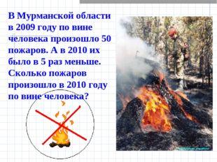 В Мурманской области в 2009 году по вине человека произошло 50 пожаров. А в 2