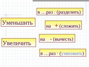 Увеличить на + (сложить) на - (вычесть) Уменьшить в …раз : (разделить) в …раз