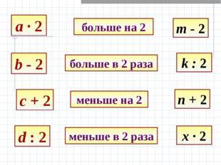a · 2 b - 2 c + 2 d : 2 больше на 2 больше в 2 раза меньше на 2 меньше в 2 ра