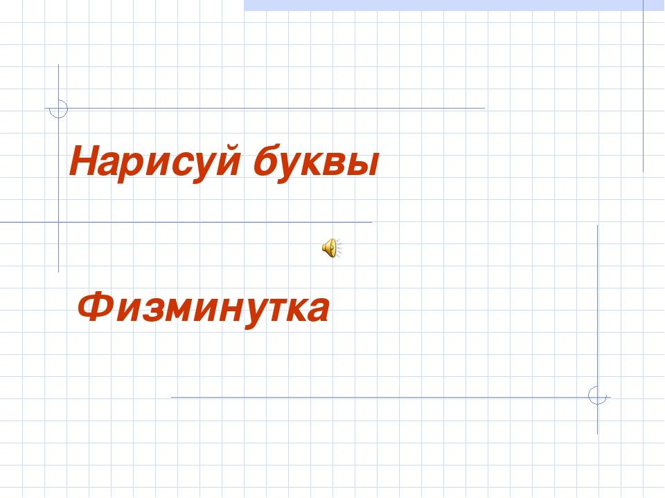 Нарисуй буквы Физминутка
