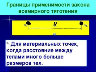 Границы применимости закона всемирного тяготения 1. Для материальных точек, к