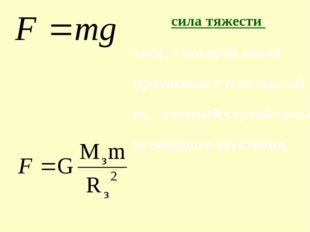 сила тяжести – сила, с которой земля притягивает тело массой m, - частный слу
