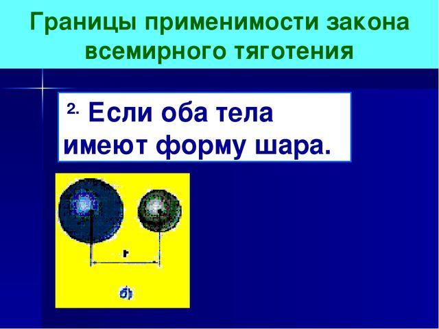 Границы применимости закона всемирного тяготения 2. Если оба тела имеют форму...