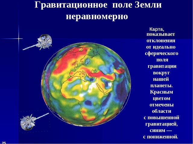 Гравитационное поле Земли неравномерно показывает отклонения от идеально сфер...