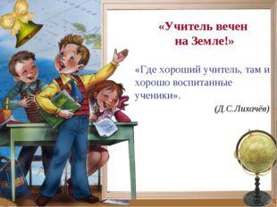 «Учитель вечен на Земле!» «Где хороший учитель, там и хорошо воспитанные учен