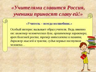 «Учителями славится Россия, ученики приносят славу ей!» «Учитель – всегда вол