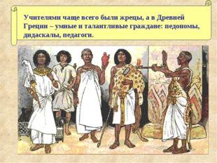Учителями чаще всего были жрецы, а в Древней Греции – умные и талантливые гра