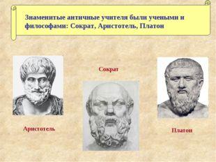 Знаменитые античные учителя были учеными и философами: Сократ, Аристотель, Пл